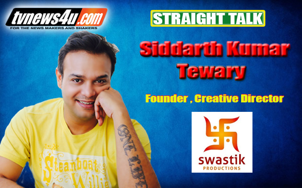 Straight Talk with Siddharth Kumar Tewary Founder-Director and Creative Head of Swastik Productions